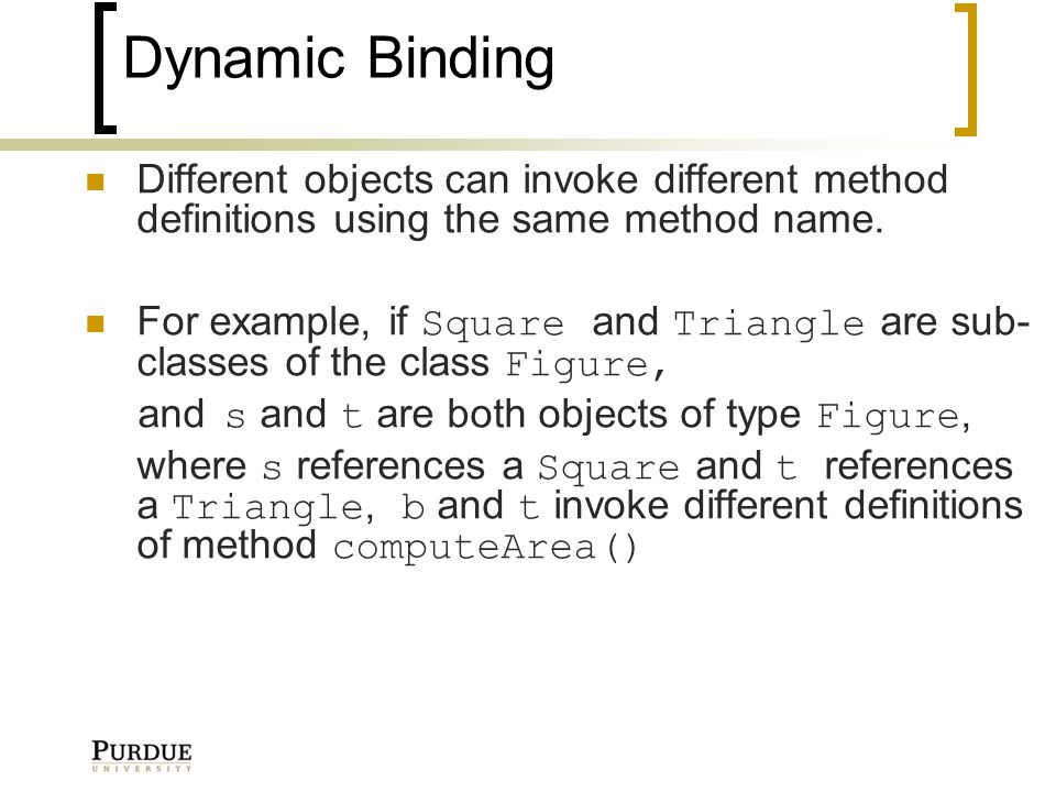 Dynamic Binding Different objects can invoke different method definitions using the same method name.