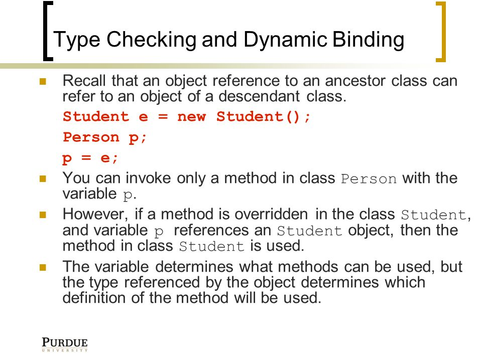 Type Checking and Dynamic Binding Recall that an object reference to an ancestor class can refer to an object of a descendant class.