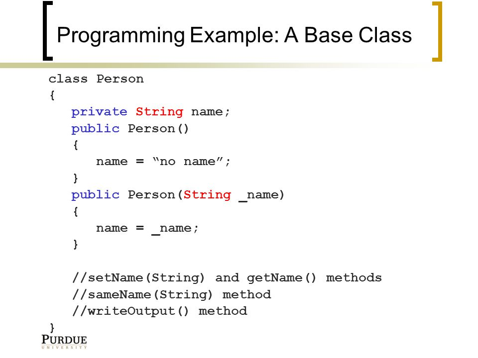 Programming Example: A Base Class class Person { private String name; public Person() { name = no name ; } public Person(String _name) { name = _name; } //setName(String) and getName() methods //sameName(String) method //writeOutput() method }