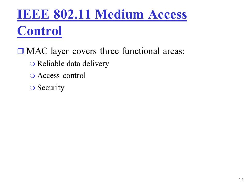14 IEEE Medium Access Control r MAC layer covers three functional areas: m Reliable data delivery m Access control m Security