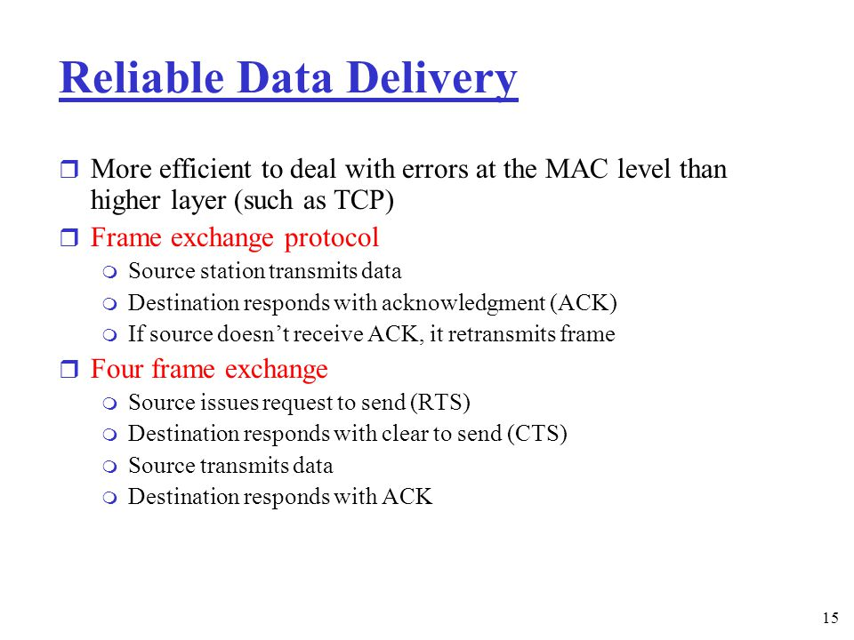15 Reliable Data Delivery r More efficient to deal with errors at the MAC level than higher layer (such as TCP) r Frame exchange protocol m Source station transmits data m Destination responds with acknowledgment (ACK) m If source doesn't receive ACK, it retransmits frame r Four frame exchange m Source issues request to send (RTS) m Destination responds with clear to send (CTS) m Source transmits data m Destination responds with ACK