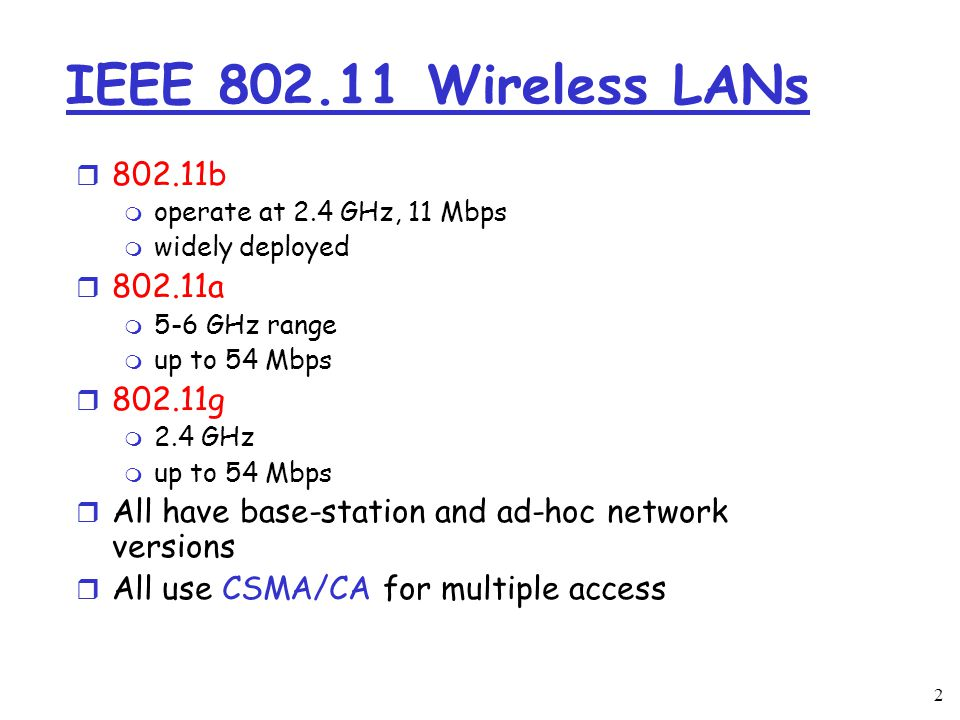 2 IEEE Wireless LANs r b m operate at 2.4 GHz, 11 Mbps m widely deployed r a m 5-6 GHz range m up to 54 Mbps r g m 2.4 GHz m up to 54 Mbps r All have base-station and ad-hoc network versions r All use CSMA/CA for multiple access