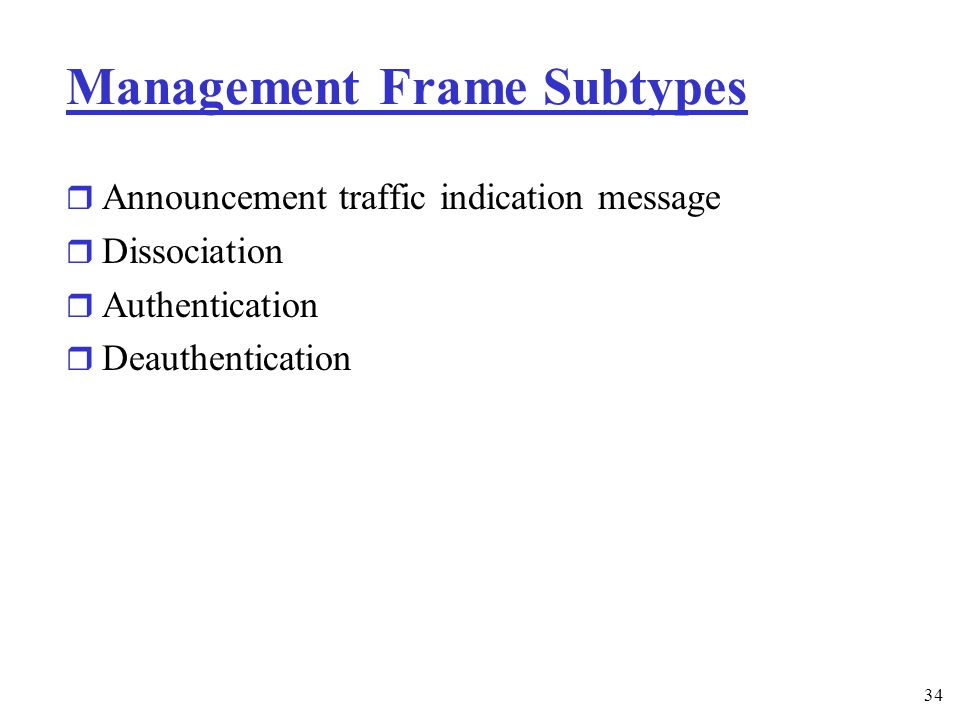 34 Management Frame Subtypes r Announcement traffic indication message r Dissociation r Authentication r Deauthentication