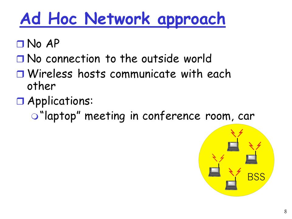 8 Ad Hoc Network approach r No AP r No connection to the outside world r Wireless hosts communicate with each other r Applications: m laptop meeting in conference room, car
