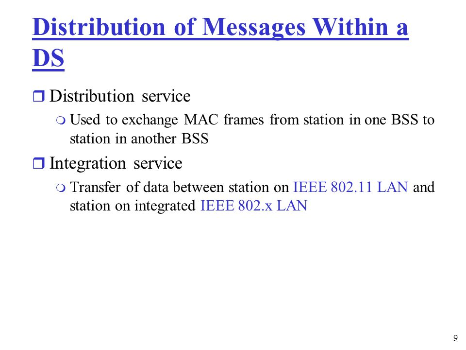9 Distribution of Messages Within a DS r Distribution service m Used to exchange MAC frames from station in one BSS to station in another BSS r Integration service m Transfer of data between station on IEEE LAN and station on integrated IEEE 802.x LAN