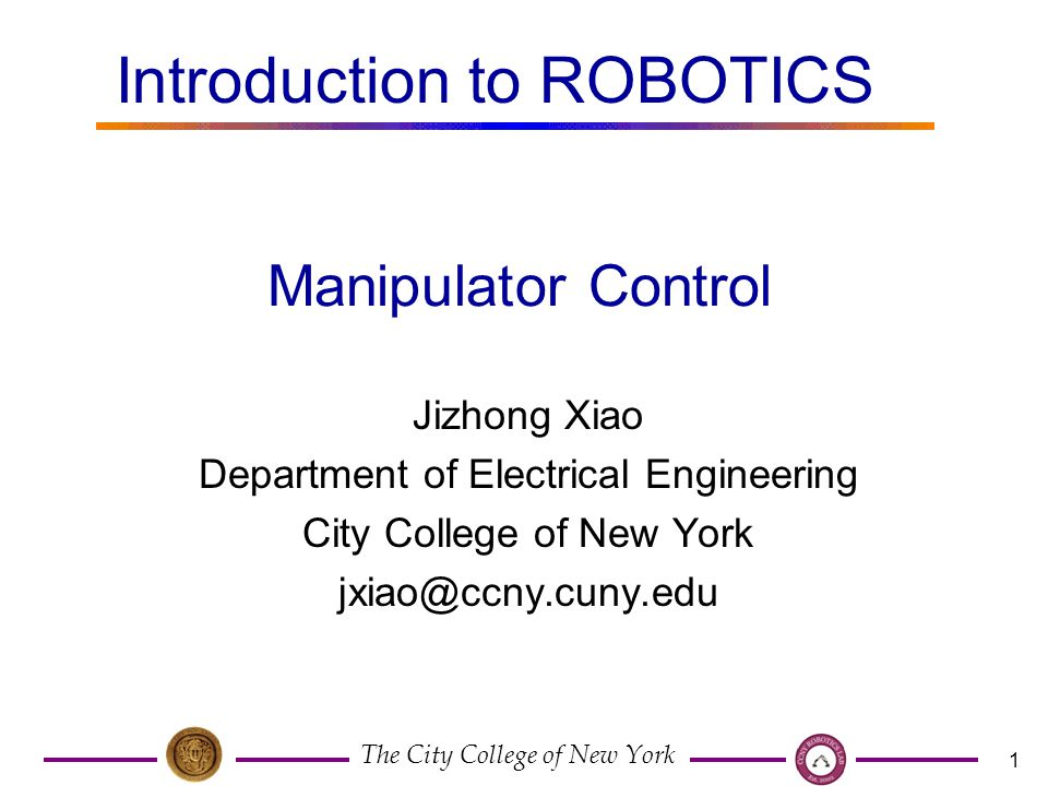 The City College of New York 1 Jizhong Xiao Department of Electrical Engineering City College of New York Manipulator Control Introduction to ROBOTICS