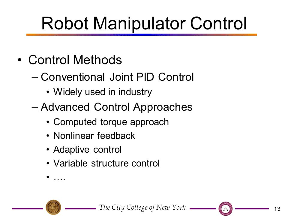 The City College of New York 13 Robot Manipulator Control Control Methods –Conventional Joint PID Control Widely used in industry –Advanced Control Approaches Computed torque approach Nonlinear feedback Adaptive control Variable structure control ….