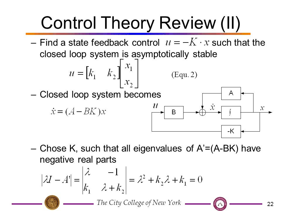 The City College of New York 22 Control Theory Review (II) –Find a state feedback control such that the closed loop system is asymptotically stable –Closed loop system becomes –Chose K, such that all eigenvalues of A'=(A-BK) have negative real parts (Equ.