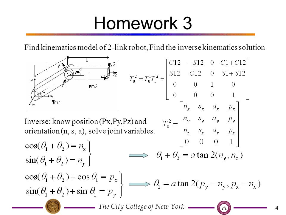 The City College of New York 4 Homework 3 Find kinematics model of 2-link robot, Find the inverse kinematics solution Inverse: know position (Px,Py,Pz) and orientation (n, s, a), solve joint variables.