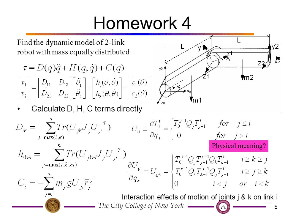 The City College of New York 5 Homework 4 Find the dynamic model of 2-link robot with mass equally distributed Calculate D, H, C terms directly Physical meaning.