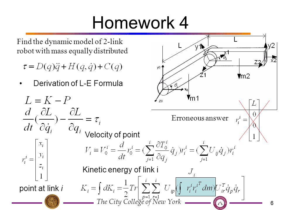 The City College of New York 6 Homework 4 Find the dynamic model of 2-link robot with mass equally distributed Derivation of L-E Formula point at link i Velocity of point Kinetic energy of link i Erroneous answer