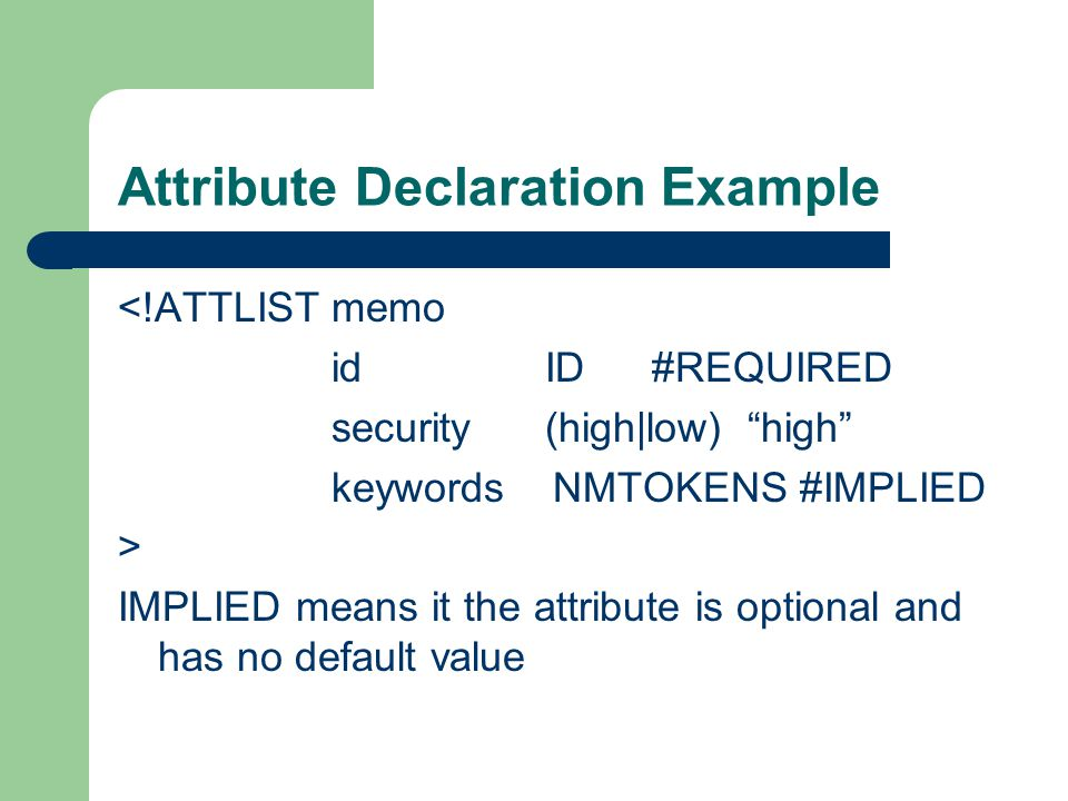 Attribute Declaration Example <!ATTLIST memo idID#REQUIRED security(high|low) high keywords NMTOKENS #IMPLIED > IMPLIED means it the attribute is optional and has no default value