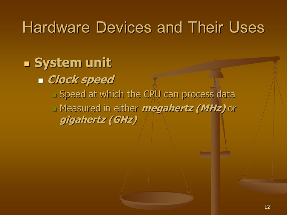 12 Hardware Devices and Their Uses System unit System unit Clock speed Clock speed Speed at which the CPU can process data Speed at which the CPU can process data Measured in either megahertz (MHz) or gigahertz (GHz) Measured in either megahertz (MHz) or gigahertz (GHz)