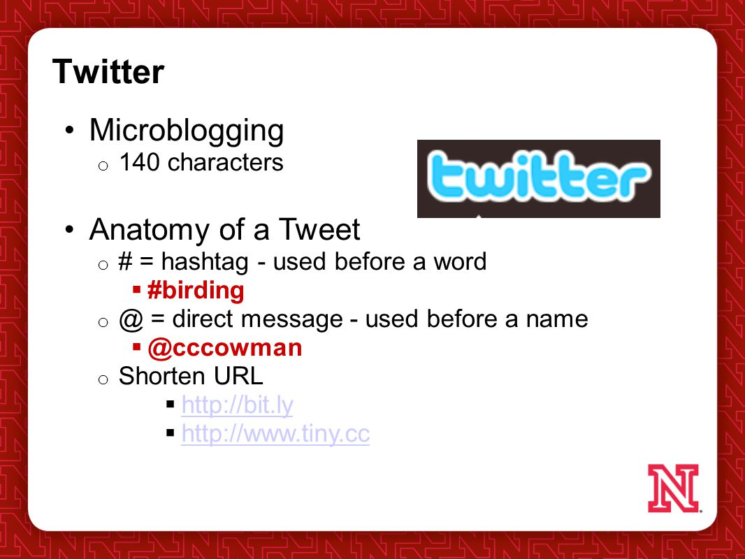 Twitter Microblogging o 140 characters Anatomy of a Tweet o # = hashtag - used before a word  #birding = direct message - used before a name o Shorten URL      