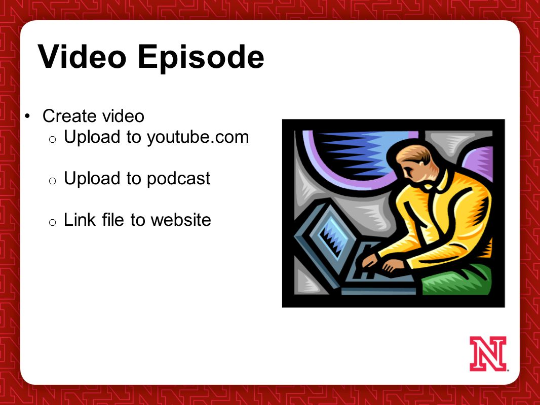 Video Episode Create video o Upload to youtube.com o Upload to podcast o Link file to website