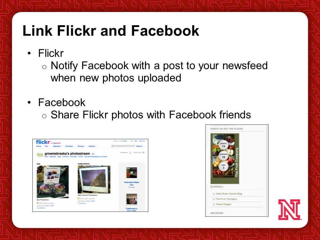 Link Flickr and Facebook Flickr o Notify Facebook with a post to your newsfeed when new photos uploaded Facebook o Share Flickr photos with Facebook friends