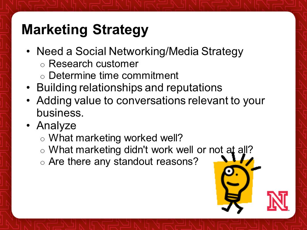 Marketing Strategy Need a Social Networking/Media Strategy o Research customer o Determine time commitment Building relationships and reputations Adding value to conversations relevant to your business.