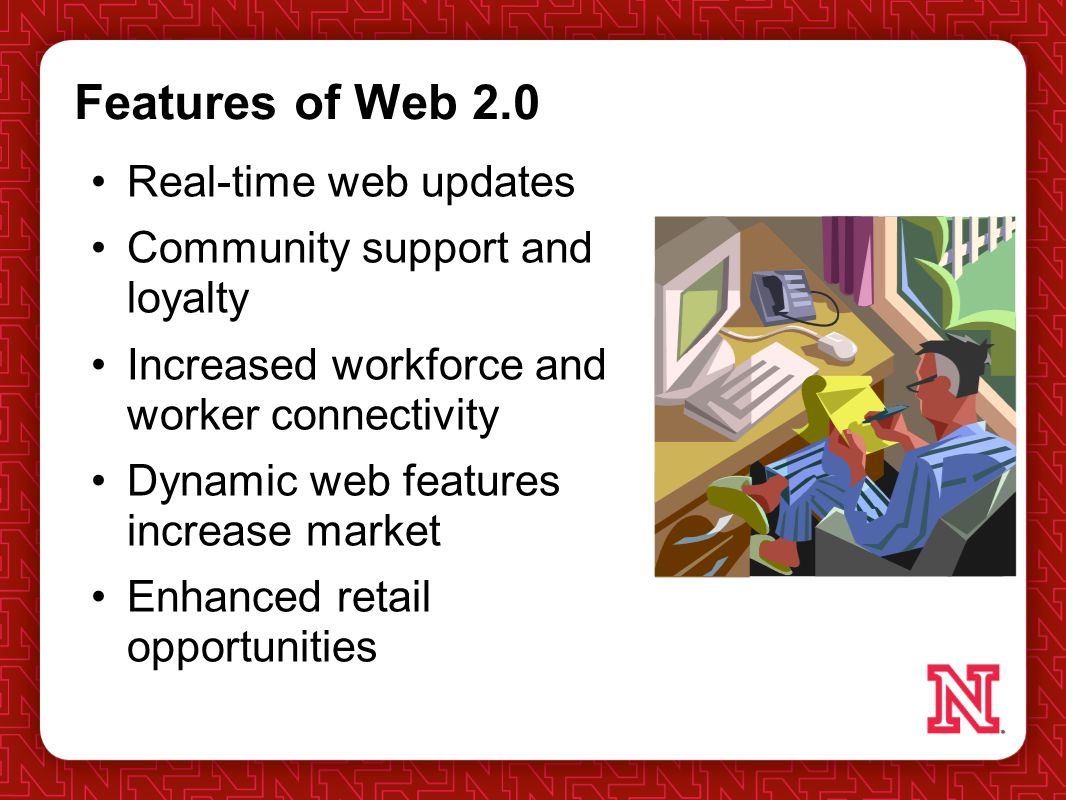 Features of Web 2.0 Real-time web updates Community support and loyalty Increased workforce and worker connectivity Dynamic web features increase market Enhanced retail opportunities