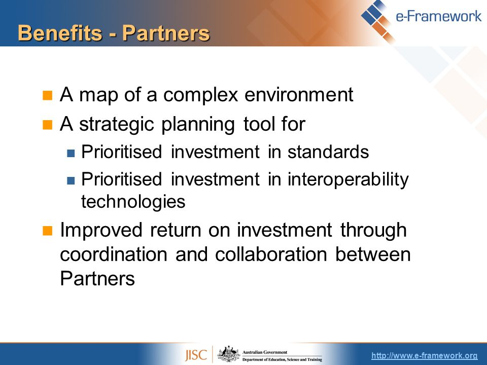 Benefits - Partners A map of a complex environment A strategic planning tool for Prioritised investment in standards Prioritised investment in interoperability technologies Improved return on investment through coordination and collaboration between Partners