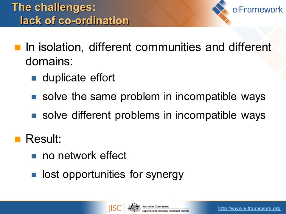 The challenges: lack of co-ordination In isolation, different communities and different domains: duplicate effort solve the same problem in incompatible ways solve different problems in incompatible ways Result: no network effect lost opportunities for synergy