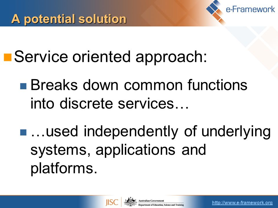 A potential solution Service oriented approach: Breaks down common functions into discrete services… …used independently of underlying systems, applications and platforms.