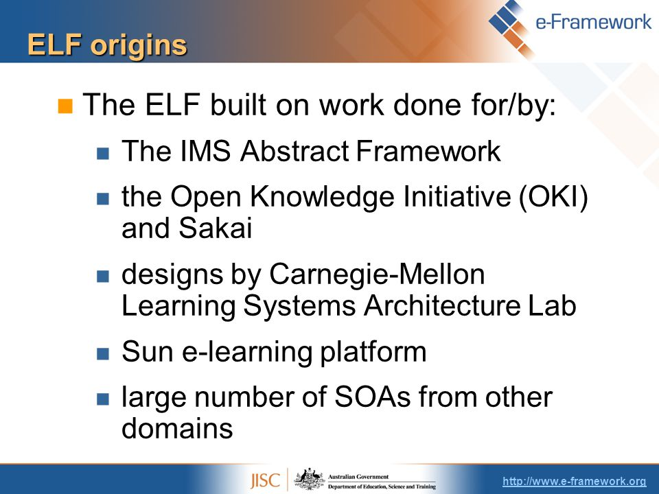 ELF origins The ELF built on work done for/by: The IMS Abstract Framework the Open Knowledge Initiative (OKI) and Sakai designs by Carnegie-Mellon Learning Systems Architecture Lab Sun e-learning platform large number of SOAs from other domains