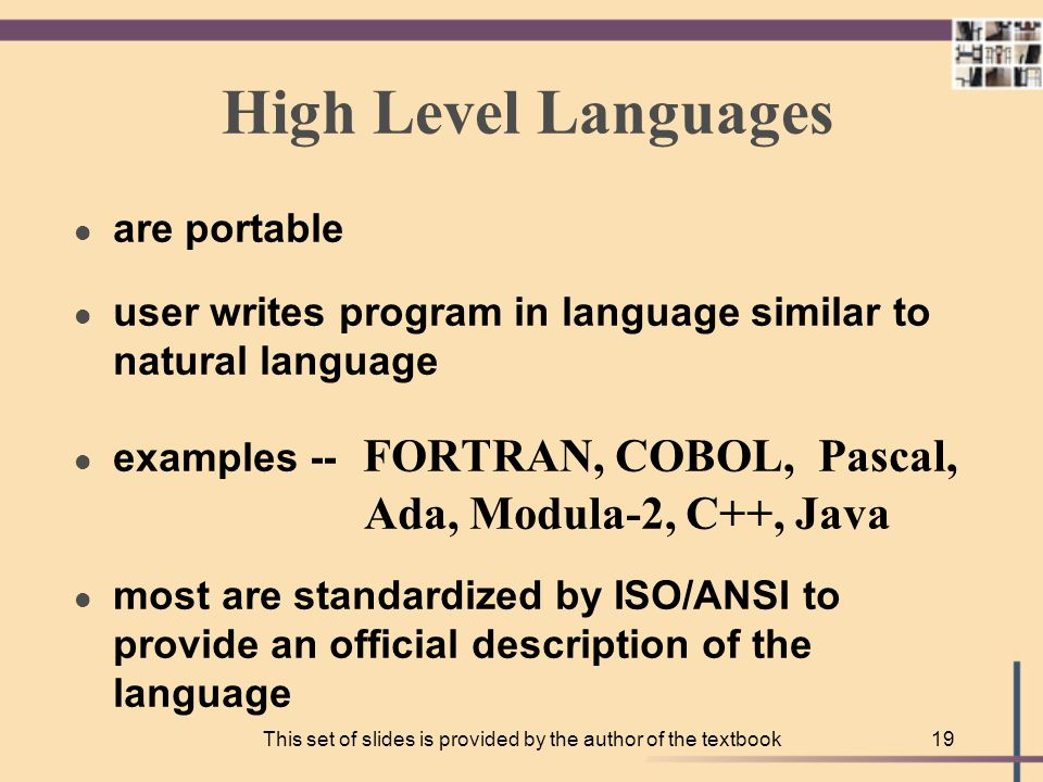 This set of slides is provided by the author of the textbook18 Machine Language l is not portable l runs only on specific type of computer l is made up of binary-coded instructions (strings of 0s and 1s) is the language that can be directly used by the computer