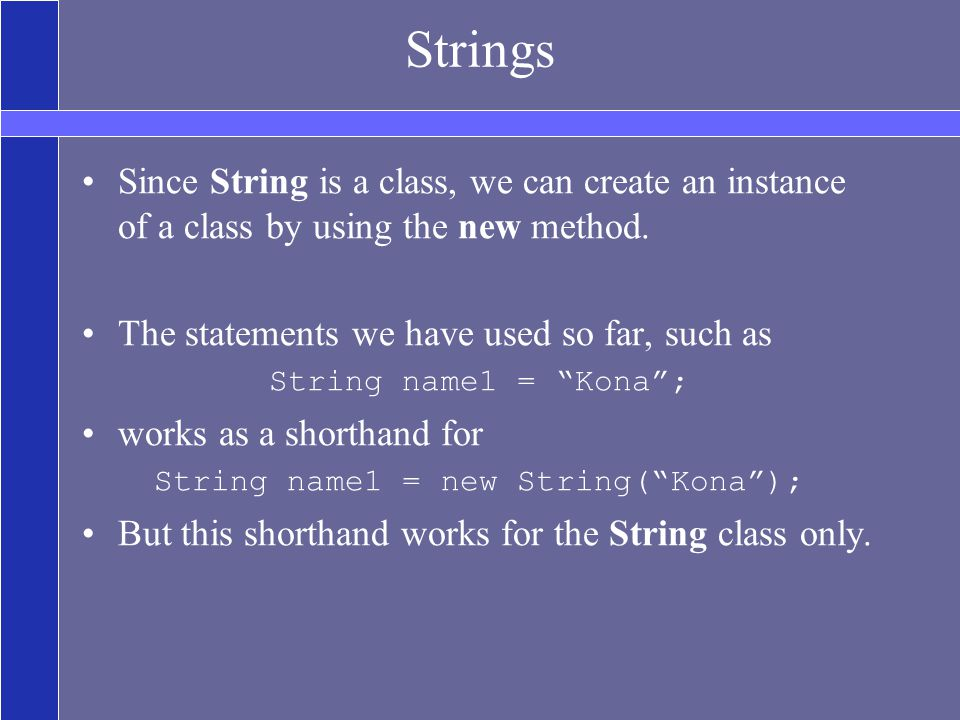 Strings Since String is a class, we can create an instance of a class by using the new method.