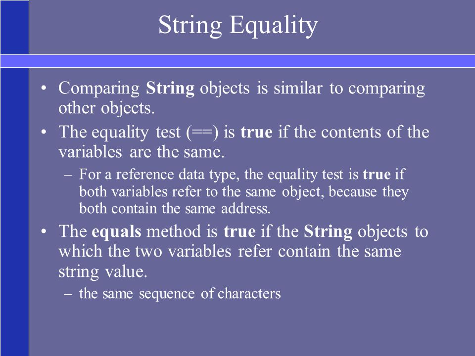 String Equality Comparing String objects is similar to comparing other objects.