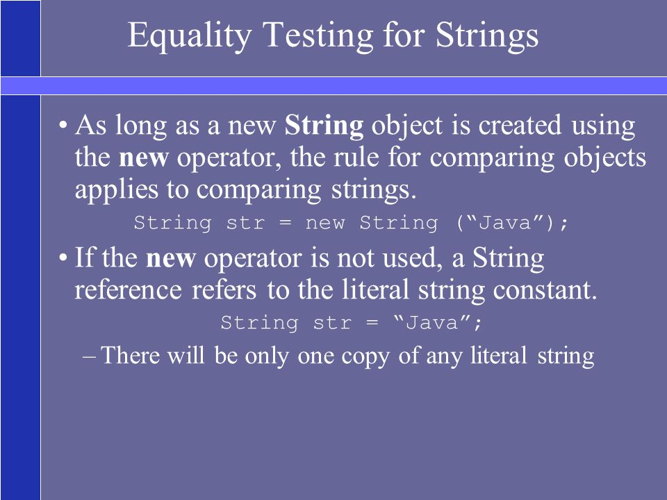 Equality Testing for Strings As long as a new String object is created using the new operator, the rule for comparing objects applies to comparing strings.