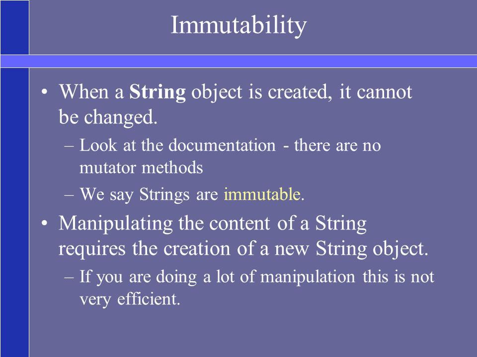 Immutability When a String object is created, it cannot be changed.