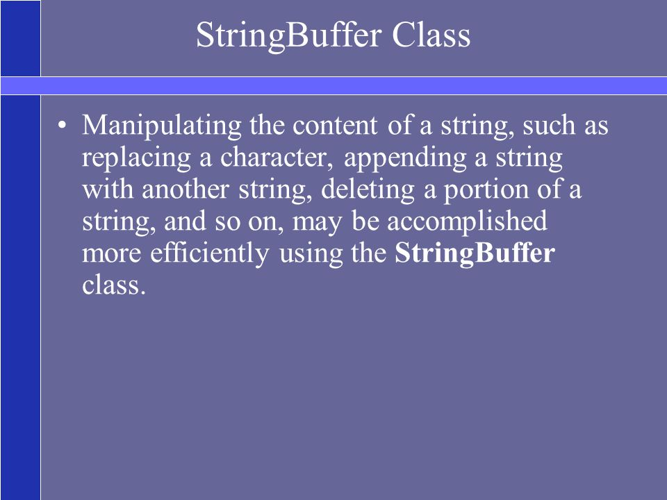 StringBuffer Class Manipulating the content of a string, such as replacing a character, appending a string with another string, deleting a portion of a string, and so on, may be accomplished more efficiently using the StringBuffer class.
