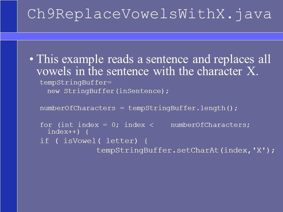 Ch9ReplaceVowelsWithX.java This example reads a sentence and replaces all vowels in the sentence with the character X.