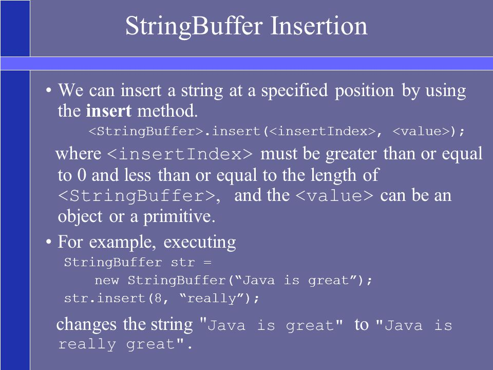 StringBuffer Insertion We can insert a string at a specified position by using the insert method..insert(, ); where must be greater than or equal to 0 and less than or equal to the length of, and the can be an object or a primitive.