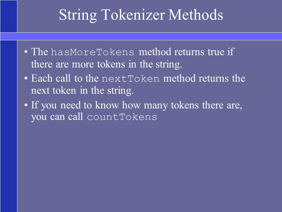 String Tokenizer Methods The hasMoreTokens method returns true if there are more tokens in the string.