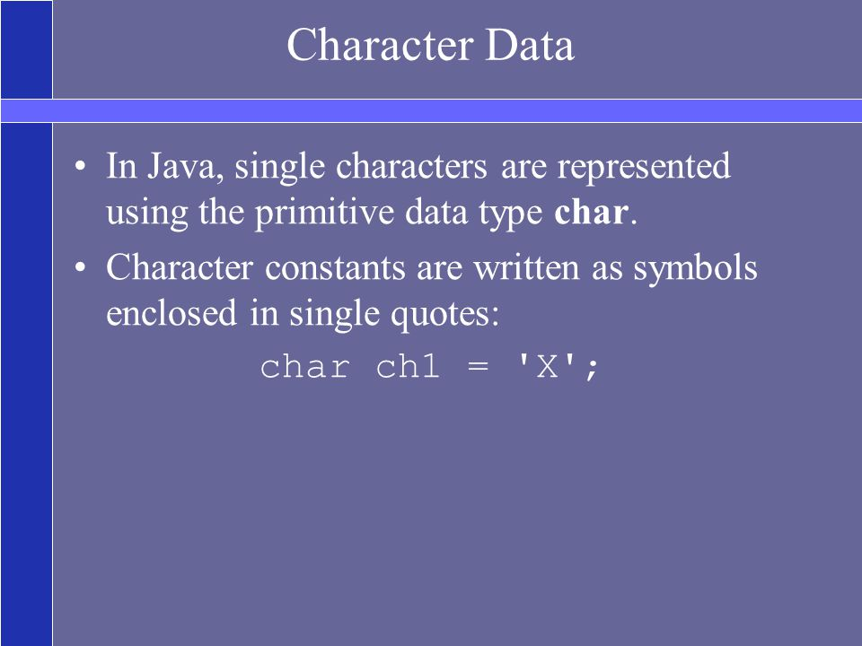 Character Data In Java, single characters are represented using the primitive data type char.