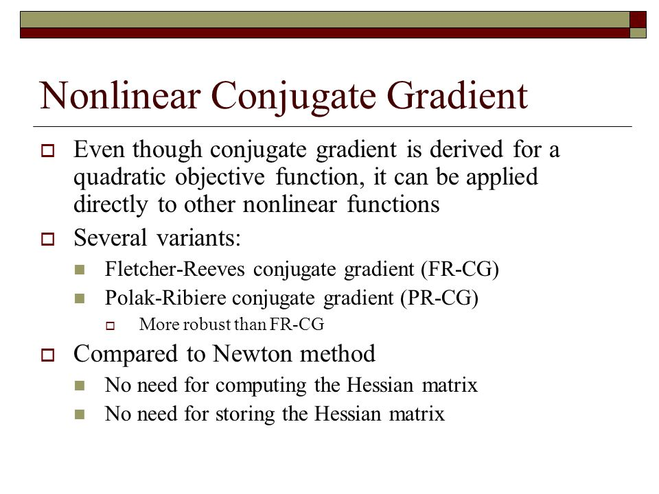 Nonlinear Conjugate Gradient  Even though conjugate gradient is derived for a quadratic objective function, it can be applied directly to other nonlinear functions  Several variants: Fletcher-Reeves conjugate gradient (FR-CG) Polak-Ribiere conjugate gradient (PR-CG)  More robust than FR-CG  Compared to Newton method No need for computing the Hessian matrix No need for storing the Hessian matrix