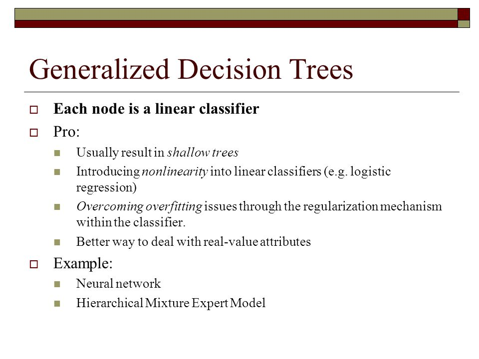 Generalized Decision Trees  Each node is a linear classifier  Pro: Usually result in shallow trees Introducing nonlinearity into linear classifiers (e.g.