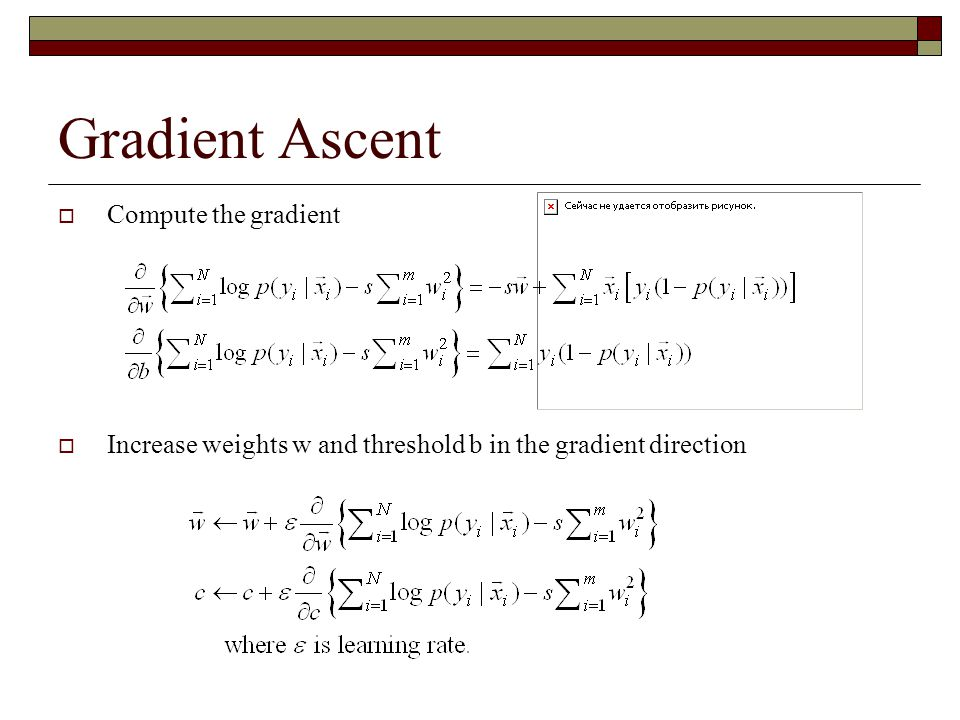 Gradient Ascent  Compute the gradient  Increase weights w and threshold b in the gradient direction