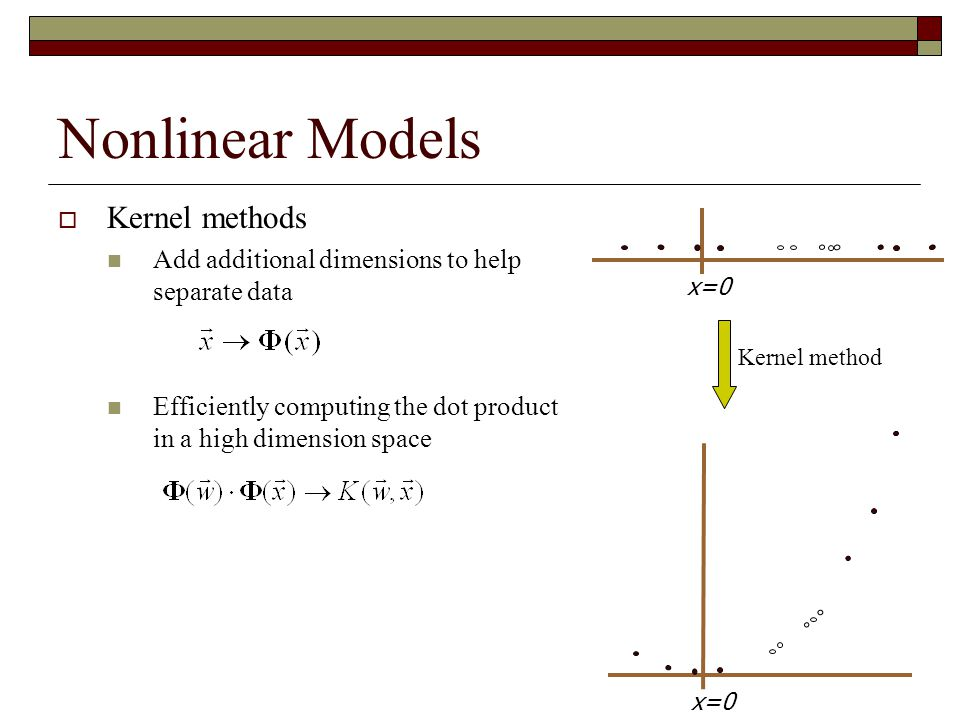 Nonlinear Models  Kernel methods Add additional dimensions to help separate data Efficiently computing the dot product in a high dimension space Kernel method x=0