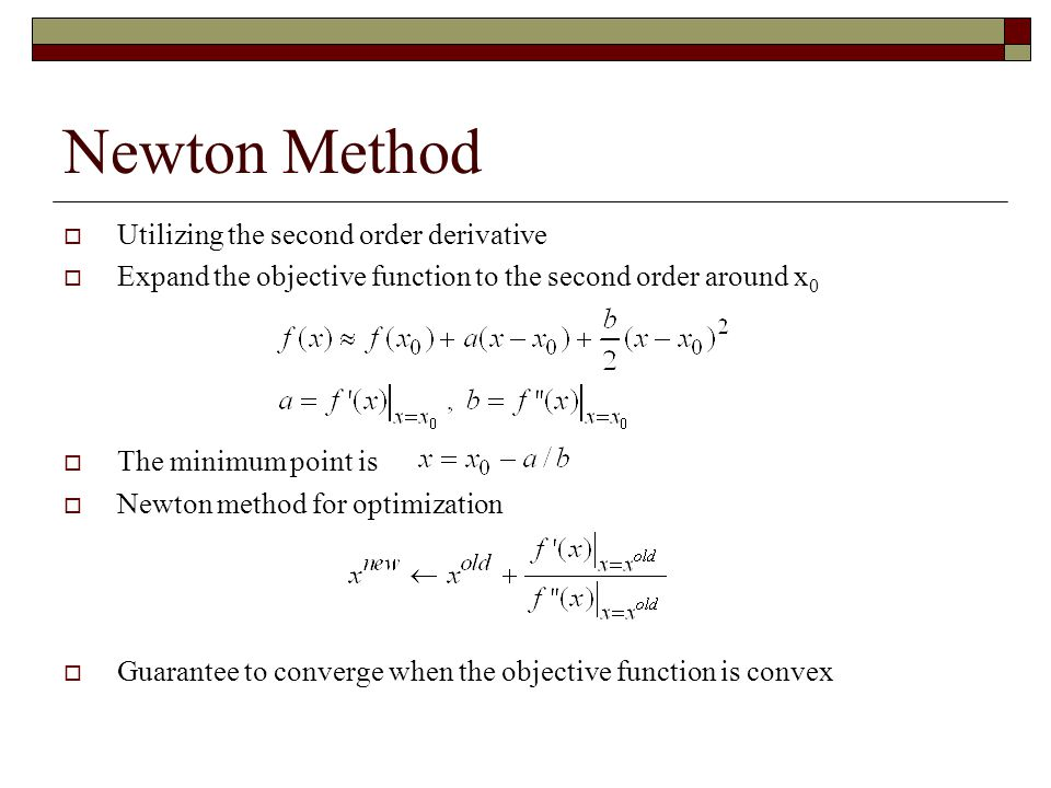 Newton Method  Utilizing the second order derivative  Expand the objective function to the second order around x 0  The minimum point is  Newton method for optimization  Guarantee to converge when the objective function is convex