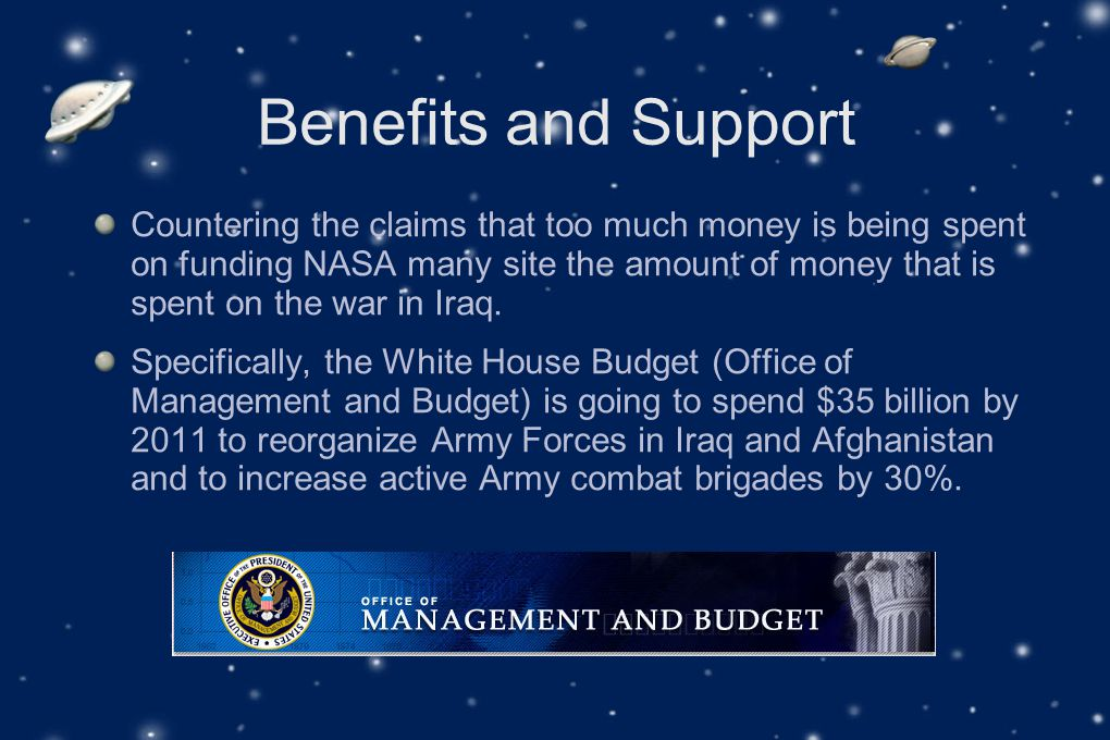 Benefits and Support Countering the claims that too much money is being spent on funding NASA many site the amount of money that is spent on the war in Iraq.