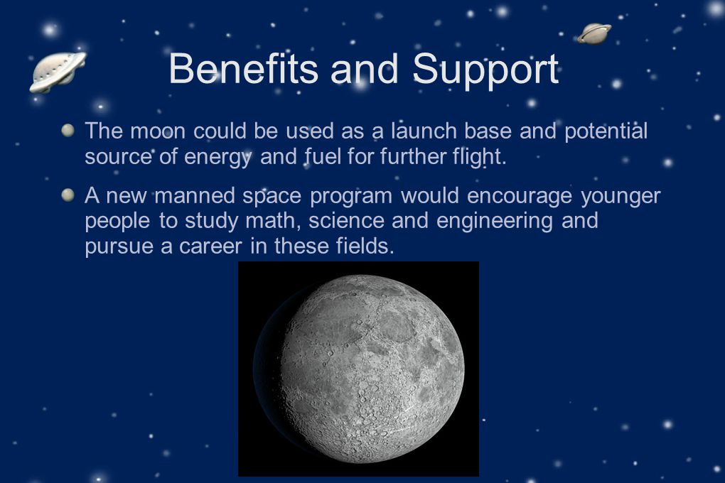 Benefits and Support The moon could be used as a launch base and potential source of energy and fuel for further flight.