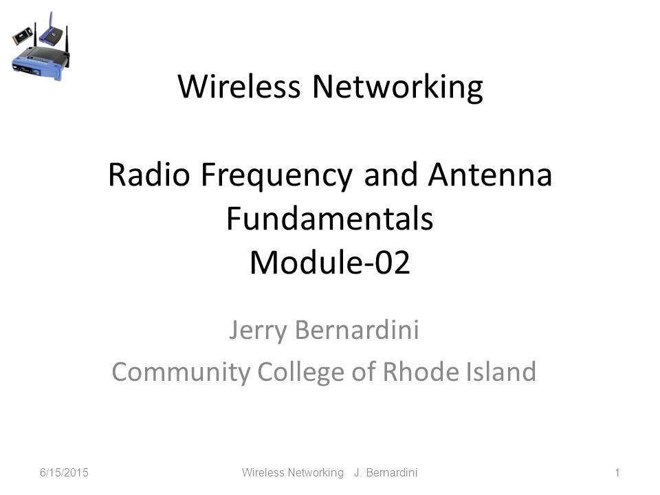 Wireless Networking Radio Frequency and Antenna Fundamentals Module-02 Jerry Bernardini Community College of Rhode Island 6/15/2015Wireless Networking J.