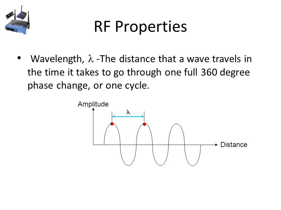 RF Properties Wavelength, -The distance that a wave travels in the time it takes to go through one full 360 degree phase change, or one cycle.