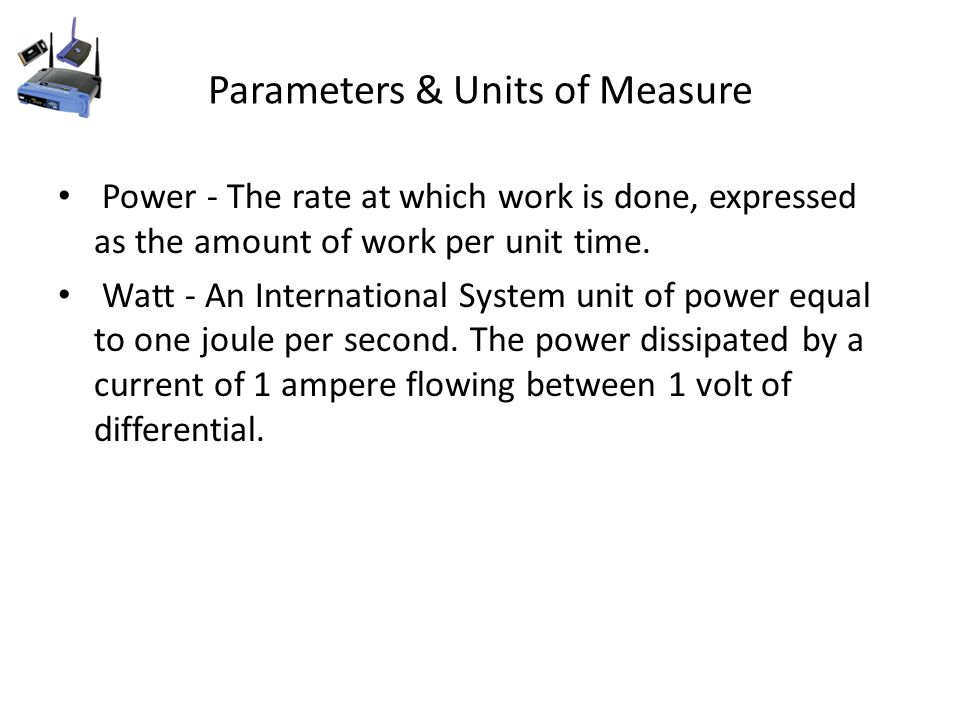 Parameters & Units of Measure Power - The rate at which work is done, expressed as the amount of work per unit time.