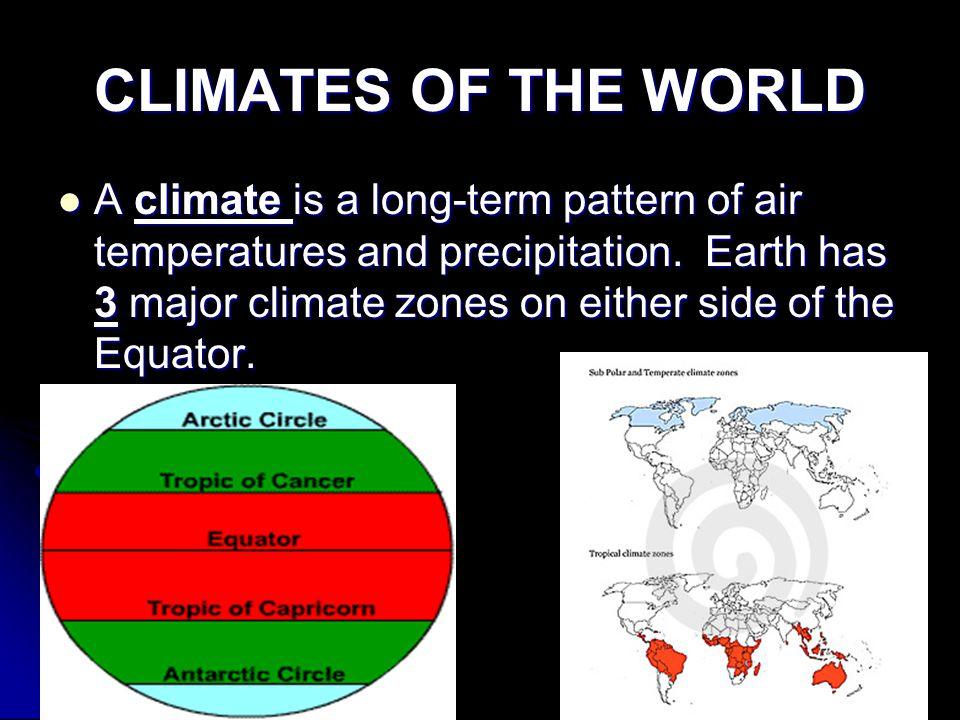 CLIMATES OF THE WORLD A climate is a long-term pattern of air temperatures and precipitation.