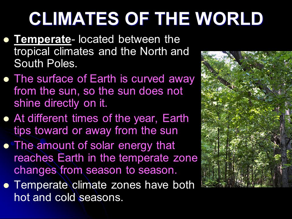 CLIMATES OF THE WORLD Temperate- located between the tropical climates and the North and South Poles.