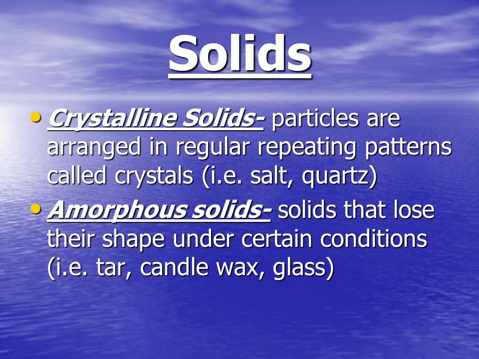 Solids Crystalline Solids- particles are arranged in regular repeating patterns called crystals (i.e.