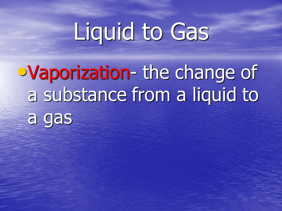 Liquid to Gas Vaporization- the change of a substance from a liquid to a gas Vaporization- the change of a substance from a liquid to a gas